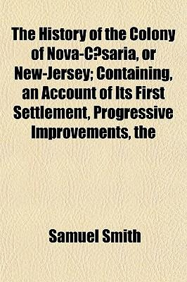 The History of the Colony of Nova-Caesaria, or New-Jersey; Containing, an Account of Its First Settlement, Progressive Improvements