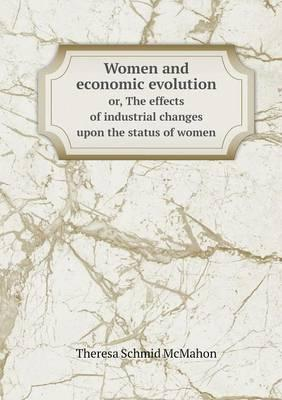 Women and Economic Evolution Or, the Effects of Industrial Changes Upon the Status of Women