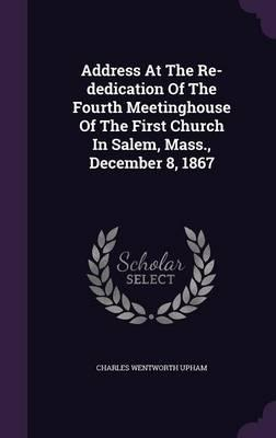 Address at the Re-Dedication of the Fourth Meetinghouse of the First Church in Salem, Mass, December 8, 1867