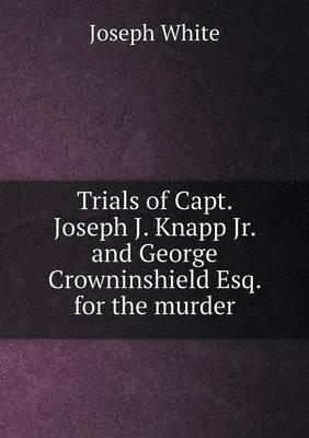 Trials of Capt. Joseph J. Knapp Jr. and George Crowninshield Esq. for the Murder