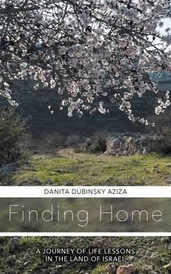 Finding Home A Journey of Life Lessons in the Land of Israel