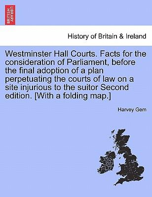 Westminster Hall Courts. Facts for the consideration of Parliament, before the final adoption of a plan perpetuating the courts of law on a site ... suitor Second edition. [With a folding map.]