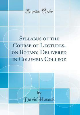 Syllabus of the Course of Lectures, on Botany, Delivered in Columbia College (Classic Reprint)
