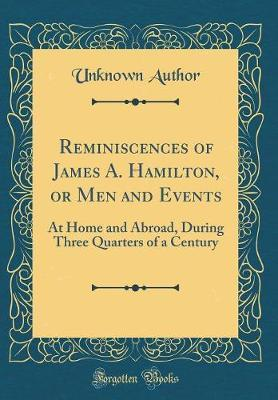 Reminiscences of James A. Hamilton, or Men and Events