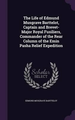 The Life of Edmund Musgrave Barttelot, Captain and Brevet-Major Royal Fusiliers, Commander of the Rear Column of the Emin Pasha Relief Expedition
