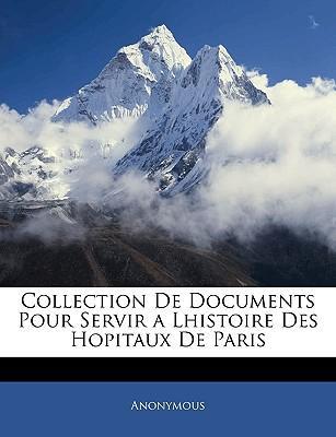 Collection de Documents Pour Servir a Lhistoire Des Hopitaux de Paris
