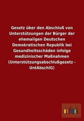 Gesetz über den Abschluß von Unterstützungen der Bürger der ehemaligen Deutschen Demokratischen Republik bei Gesundheitsschäden infolge medizinischer ... (Unterstützungsabschlußgesetz - UntAbschlG)