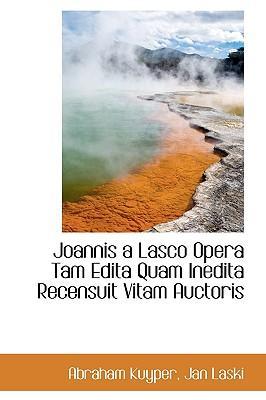 Joannis a Lasco Opera Tam Edita Quam Inedita Recensuit Vitam Auctoris