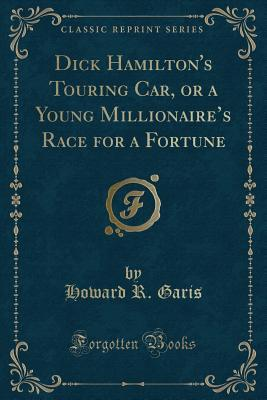Dick Hamilton's Touring Car, or a Young Millionaire's Race for a Fortune (Classic Reprint)