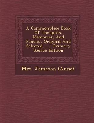 A Commonplace Book of Thoughts, Memories, and Fancies, Original and Selected ... - Primary Source Edition