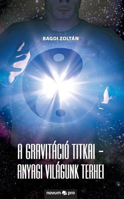 A gravitáció titkai - Anyagi világunk terhei