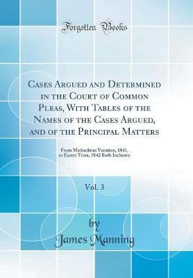 Cases Argued and Determined in the Court of Common Pleas, With Tables of the Names of the Cases Argued, and of the Principal Matters, Vol. 3