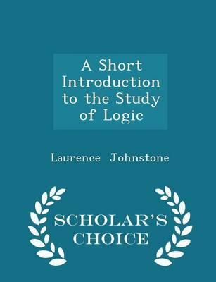 A Short Introduction to the Study of Logic - Scholar's Choice Edition