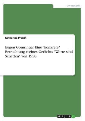 """Eugen Gomringer. Eine """"konkrete"""" Betrachtung vseines Gedichts """"Worte sind Schatten"""" von 1958"""
