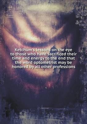 Ketchum's Lessons on the Eye to Those Who Have Sacrificed Their Time and Energy to the End That the Word Optometrist May Be Honored by All Other Professions