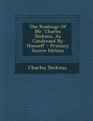 The Readings of Mr. Charles Dickens, as Condensed by Himself - Primary Source Edition
