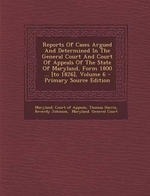 Reports of Cases Argued and Determined in the General Court and Court of Appeals of the State of Maryland, Form 1800 ... [To 1826], Volume 6 - Primary