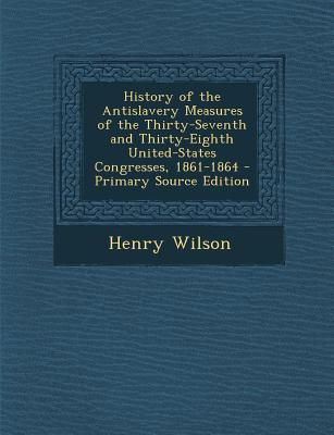 History of the Antislavery Measures of the Thirty-Seventh and Thirty-Eighth United-States Congresses, 1861-1864