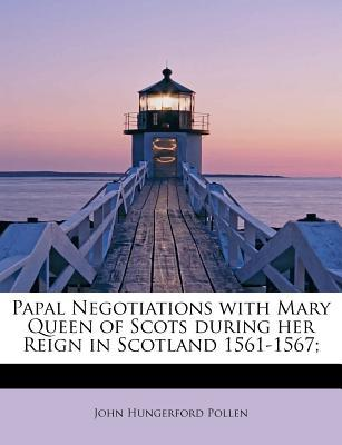Papal Negotiations with Mary Queen of Scots during her Reign in Scotland 1561-1567;
