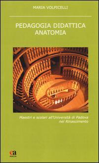 Pedagogia didattica anatomia. Maestri e scolari all'Università di Padova nel Rinascimento