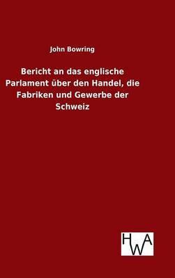 Bericht an das englische Parlament über den Handel, die Fabriken und Gewerbe der Schweiz