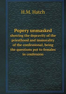 Popery Unmasked Showing the Depravity of the Priesthood and Immorality of the Confessional, Being the Questions Put to Females in Confession