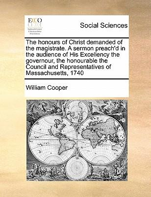 The Honours of Christ Demanded of the Magistrate. a Sermon Preach'd in the Audience of His Excellency the Governour, the Honourable the Council and Re