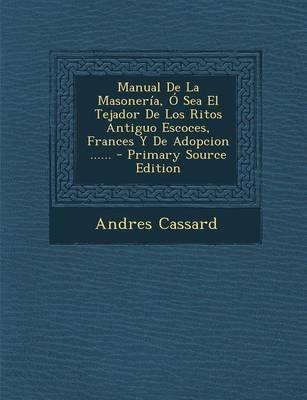 Manual de la Masoneria, O Sea El Tejador de Los Ritos Antiguo Escoces, Frances y de Adopcion ......