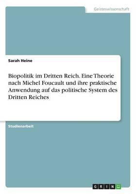 Biopolitik im Dritten Reich. Eine Theorie nach Michel Foucault und ihre praktische Anwendung auf das politische System des Dritten Reiches