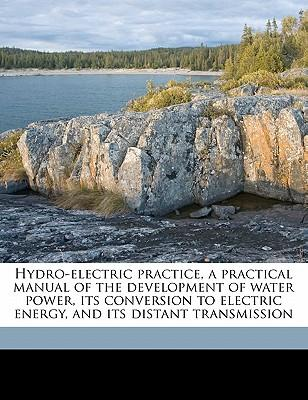 Hydro-Electric Practice, a Practical Manual of the Development of Water Power, Its Conversion to Electric Energy, and Its Distant Transmission