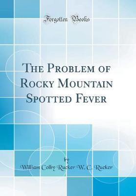 The Problem of Rocky Mountain Spotted Fever (Classic Reprint)