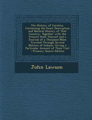 The History of Carolina, Containing the Exact Description and Natural History of That Country, Together with the Present State Thereof and a Journal O
