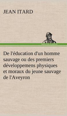 De l Education d un Homme Sauvage Ou des Premiers Developpemens Physiques et Moraux du Jeune Sauvage