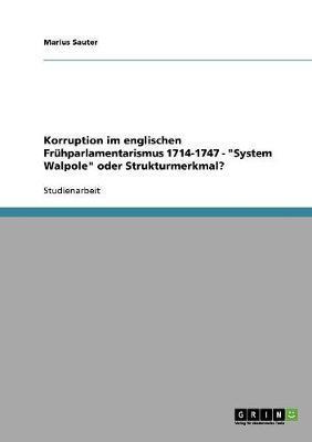 """Korruption im englischen Frühparlamentarismus 1714-1747 - """"System Walpole"""" oder Strukturmerkmal?"""
