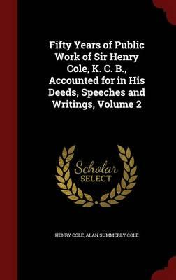 Fifty Years of Public Work of Sir Henry Cole, K. C. B, Accounted for in His Deeds, Speeches and Writings, Volume 2
