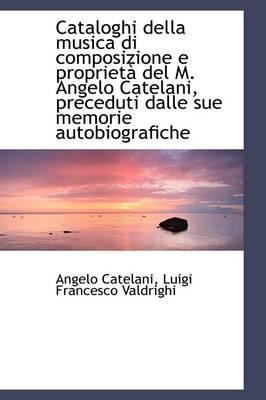 Cataloghi Della Musica Di Composizione E Propriet del M. Angelo Catelani, Preceduti Dalle Sue Memor