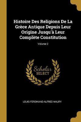 Histoire Des Religions de la Grèce Antique Depuis Leur Origine Jusqu'à Leur Complète Constitution; Volume 2