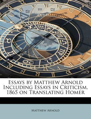 Essays by Matthew Arnold Including Essays in Criticism, 1865 on Translating Homer