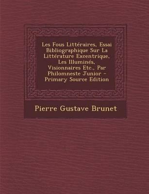 Les Fous Litteraires, Essai Bibliographique Sur La Litterature Excentrique, Les Illumines, Visionnaires Etc., Par Philomneste Junior