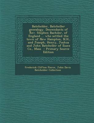 Batchelder, Batcheller Genealogy. Descendants of REV. Stephen Bachiler, of England ... Who Settled the Town of New Hampton, N.H., and Joseph, Henry, ... of Essex Co., Mass - Primary Source Edition