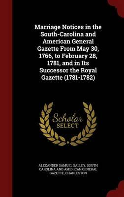 Marriage Notices in the South-Carolina and American General Gazette from May 30, 1766, to February 28, 1781, and in Its Successor the Royal Gazette (1781-1782)