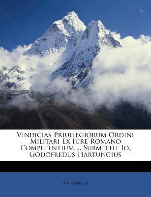 Vindicias Priuilegiorum Ordini Militari Ex Iure Romano Competentium Submittit IO. Godofredus Hartungius