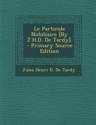 Le Particule Nobiliaire [By J.H.D. de Tardy].