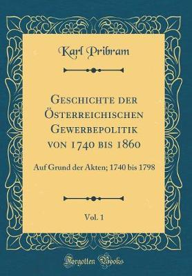Geschichte der Österreichischen Gewerbepolitik von 1740 bis 1860, Vol. 1