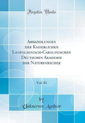 Abhandlungen der Kaiserlichen Leopoldinisch-Carolinischen Deutschen Akademie der Naturforscher, Vol. 81 (Classic Reprint)