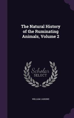 The Natural History of the Ruminating Animals, Volume 2