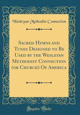 Sacred Hymns and Tunes Designed to Be Used by the Wesleyan Methodist Connection (or Church) Of America (Classic Reprint)