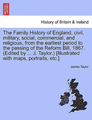 The Family History of England, civil, military, social, commercial, and religious, from the earliest period to the passing of the Reform Bill, 1867. ... with maps, portraits, etc.] Vol. VI
