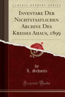 Inventare Der Nichtstaatlichen Archive Des Kreises Ahaus, 1899 (Classic Reprint)