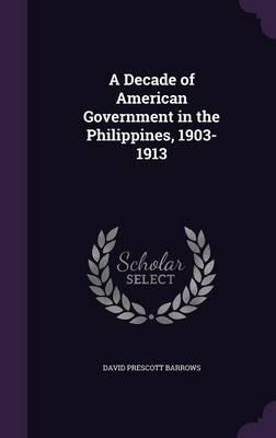 A Decade of American Government in the Philippines, 1903-1913